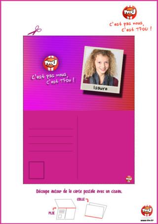 Cadeau : Carte postale d'Isaure de ton programme C'est pas nous, c'est TFou, à colorier et à imprimer. Découpe ta carte, plie-la et colle les deux parties de la carte. En imprimant gratuitement cette carte sur TFou.fr, tu pourras gagner des TFiz pour obtenir des badges de tes piégeurs préférés. Cours vite imprimer tes cartes postales C'est pas nous, c'est TFou. Amuse-toi à collectionner la bande des piégeurs et à les offrir à tes amis ou à ta famille. Découvre vite les autres cartes postales de ton programme préféré sur TFou.fr