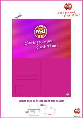Cadeau : imprime gratuitement la carte postale du programme C'est pas nous, c'est TFou sur TFou.fr. Découpe-la, plie et colle les deux parties de la carte. Tu pourras gagner plein de TFziz en imprimant une ou plusieurs carte postales du programme C'est pas nous, c'est TFou. Tes Tfiz te permettent de gagner des badges de tes piégeurs préférés. Viens vite imprimer tes cartes et amuse toi à les offrir à tous tes amis et à ta famille.