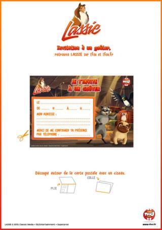 Tfou t'offre la possibilité d'imprimer gratuitement cette belle invitation aux couleurs de ton programme favoris Lassie sur TFou.fr Prépare tes cartons d'invitation en quelques minutes : indique le jour, le lieu et l'heure du rendez-vous de ton goûter et distribue-les à tes amis. Joyeux préparatifs, et à bientôt sur TFOU et TFOU.fr