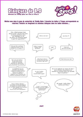 Voici la troisième partie de ton activité Totally Spies, que tu peux trouver sur TFou.fr : les bulles de ta bande dessinée. En voici une super activité gratuite pour enfant ! Si tu es un ou une grande fan de Sam, Alex et Clover des Totally Spies, amuses-toi à fabriquer ta bande dessinée. Mets-toi dans la peau du scénariste en associant les bulles à la bonne image, pour pouvoir réécrire l'histoire en imaginant de nouveaux dialogues dans les bulles blanches.
